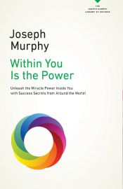 Within You Is The Power: Unleash The Miracle Power Inside You With Success Secrets From Around The World!