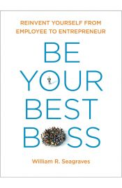 Be Your Best Boss: Reinvent Yourself From Employee To Entrepeneur